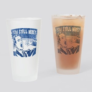 You Still Here? Drinking Glass