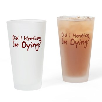 Did I Mention I'm Dying? Pint Glass