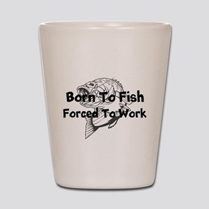 Born to Fish Forced to Work Shot Glass