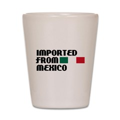 Imported From Mexico Shot Glass