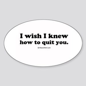 I wish I could quit you ~ Oval Sticker