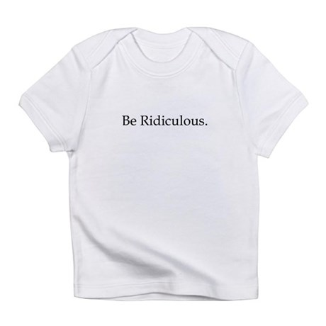 Be Ridiculous Infant T-Shirt