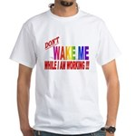 Don't wake me while I am work White T-Shirt