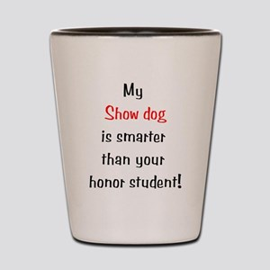 My Show dog is smarter... Shot Glass