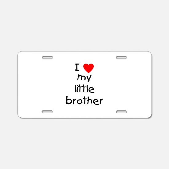 I Love My Little Brother Aluminum License Plate