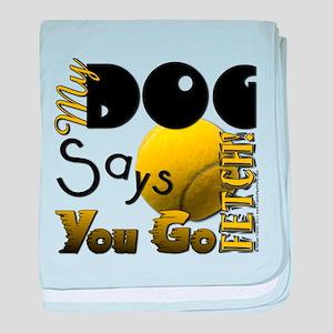 My Dog Says You Go Fetch! baby blanket