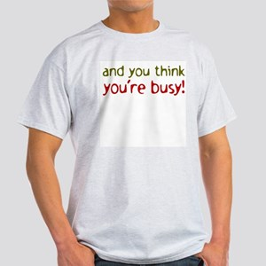 And you think you're busy Ash Grey T-Shirt
