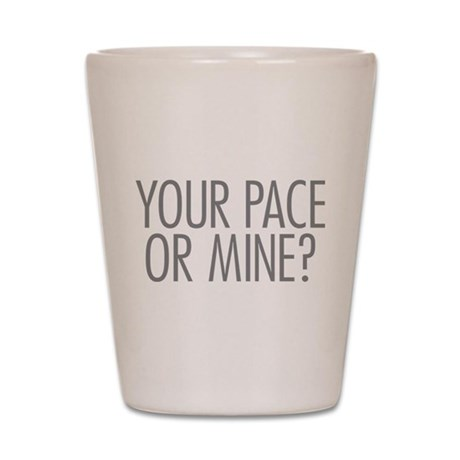 Your Pace or Mine Shot Glass