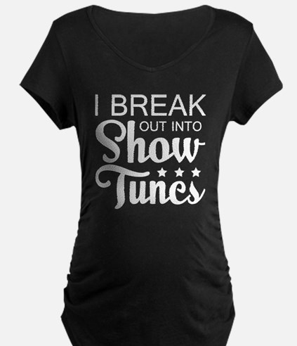 I Break Out Into Show Tunes T Sh Maternity T-Shirt
