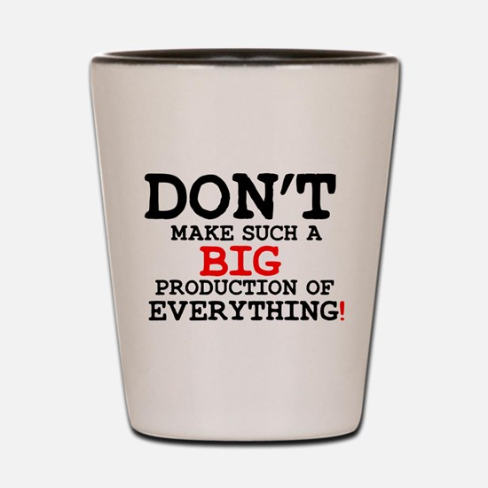 DONT MAKE SUCH A BIG PRODUCTION OF EVER Shot Glass