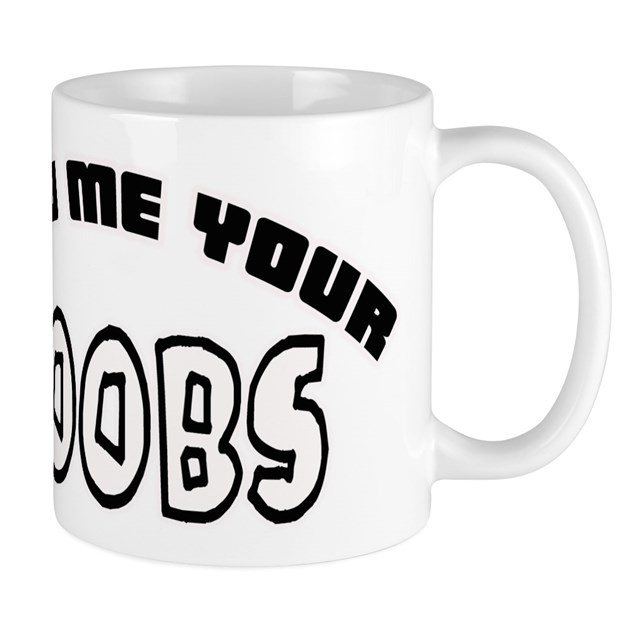 Show Me Your Boobs -- T-Shirt Mug By Bloclifeent-1747