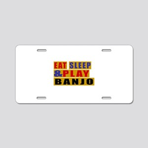 Eat Sleep And Banjo Aluminum License Plate