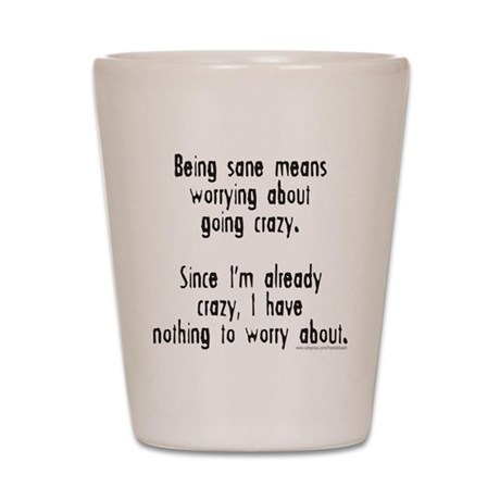 BEING SANE MEANS Shot Glass