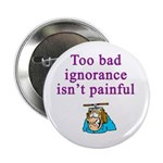 Too Bad Ignorance Isn't Painful Button