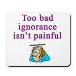 Too Bad Ignorance Isn't Painful Mousepad