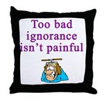 Too Bad Ignorance Isn't Painful Throw Pillow