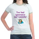 Too Bad Ignorance Isn't Painful Jr. Ringer T-Shirt