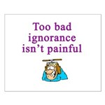 Too Bad Ignorance Isn't Painful Small Poster