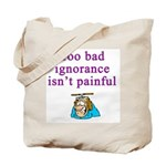 Too Bad Ignorance Isn't Painful Tote Bag
