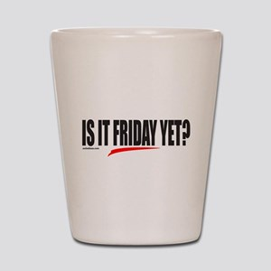 IS IT FRIDAY YET? Shot Glass