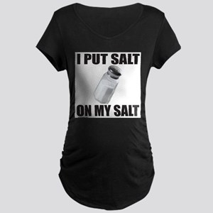 I PUT SALT ON MY SALT Maternity Dark T-Shirt