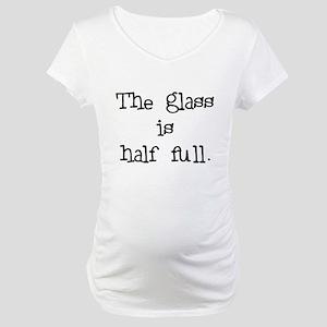 glass half full Maternity T-Shirt