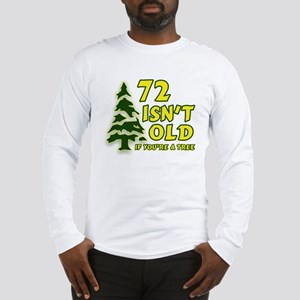 72 Isn't Old, If You're A Tree Long Sleeve T-Shirt