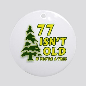 77 Isn't Old, If You're A Tree Ornament (Round)
