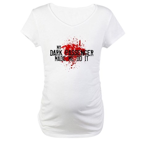 Dark Passenger Made Me Do It Maternity T-Shirt
