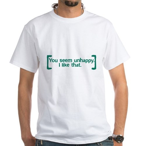 You Seem Unhappy. I Like That. White T-Shirt