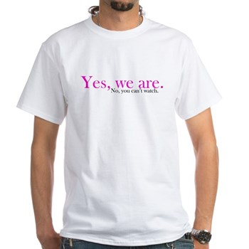 Yes, we are. No, you can't watch. White T-Shirt