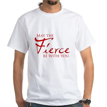 May the Fierce Be With You White T-Shirt
