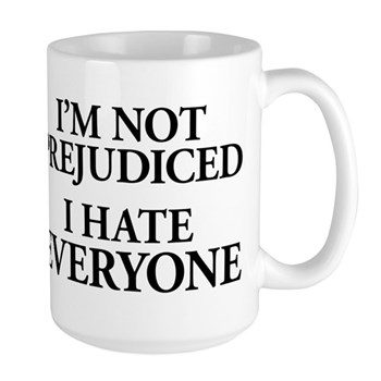 I'm Not Prejudiced. I Hate Everyone. Large Mug