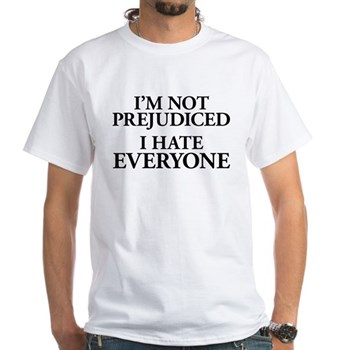 I'm Not Prejudiced. I Hate Everyone. White T-Shirt