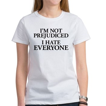 I'm Not Prejudiced. I Hate Everyone. Women's T-Shi