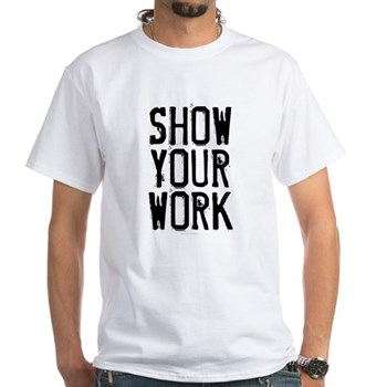 Show Your Work White T-Shirt