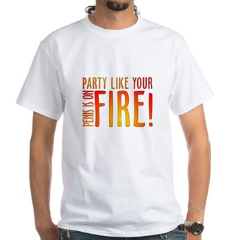 Party Like Your Penis is on Fire! White T-Shirt