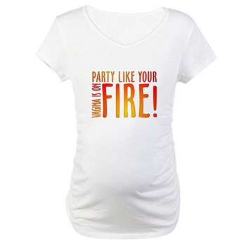 Party Like Your Vagina is on Fire Maternity T-Shir