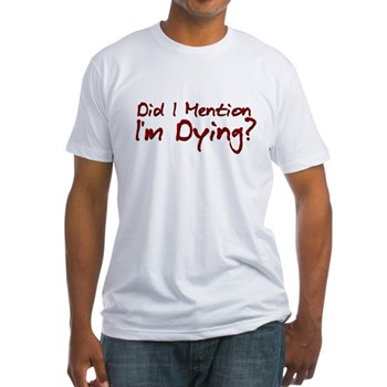 Did I Mention I'm Dying? Fitted T-Shirt
