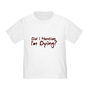 Did I Mention I'm Dying? Toddler T-Shirt