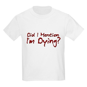 Did I Mention I'm Dying? Kids Light T-Shirt