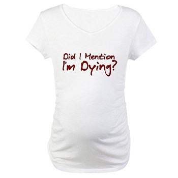 Did I Mention I'm Dying? Maternity T-Shirt