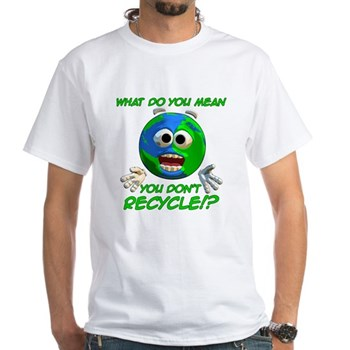 What do you mean you don't recycle? White T-Shirt