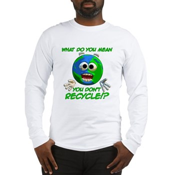 You Don't Recycle? Long Sleeve T-Shirt