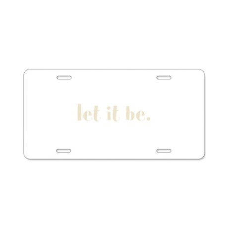 let it be. (Words To Live By) Aluminum License Pla