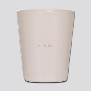 let it be. (Words To Live By) Shot Glass