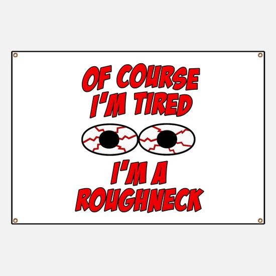 Of Course I'm Tired, I'm A Roughneck Banner