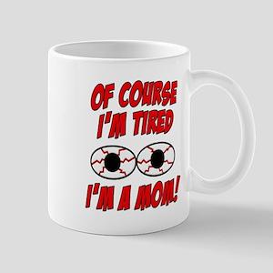 Of Course I'm Tired, I'm A Mom! Mug