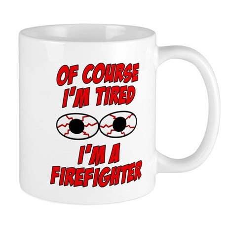 Of Course I'm Tired, I'm A Firefighter Mug