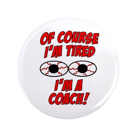 "Of Course I'm Tired, I'm A Coach 3.5"" Button (100"